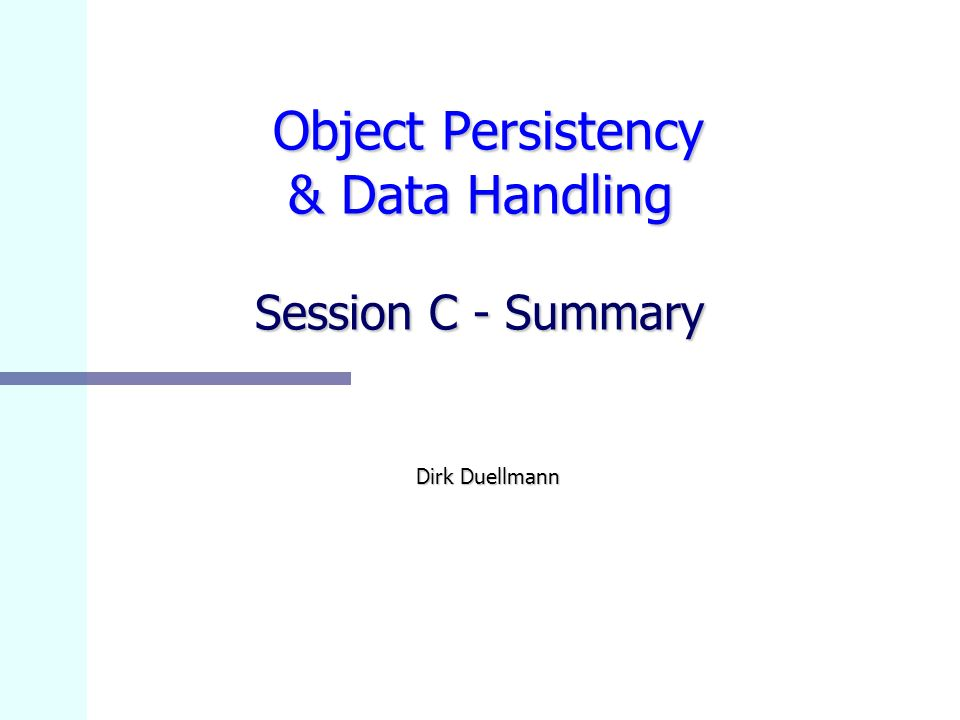 Object Persistency & Data Handling Session C - Summary Object Persistency & Data Handling Session C - Summary Dirk Duellmann
