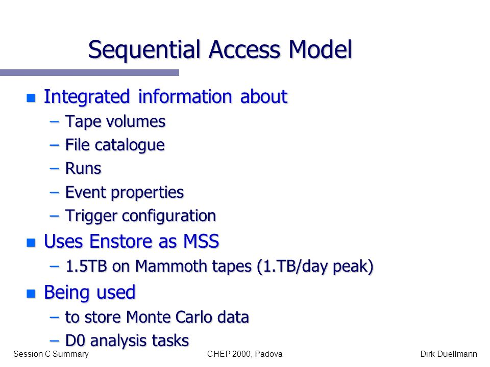 CHEP 2000, PadovaSession C SummaryDirk Duellmann Sequential Access Model n Integrated information about –Tape volumes –File catalogue –Runs –Event pro