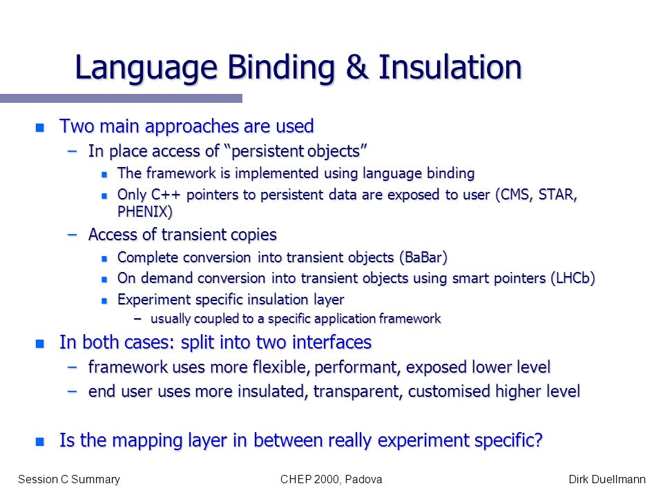 CHEP 2000, PadovaSession C SummaryDirk Duellmann Language Binding & Insulation n Two main approaches are used –In place access of persistent objects n