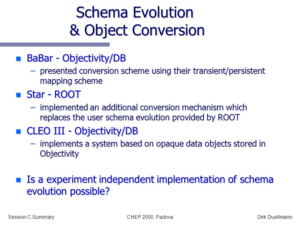 CHEP 2000, PadovaSession C SummaryDirk Duellmann Schema Evolution & Object Conversion n BaBar - Objectivity/DB –presented conversion scheme using thei