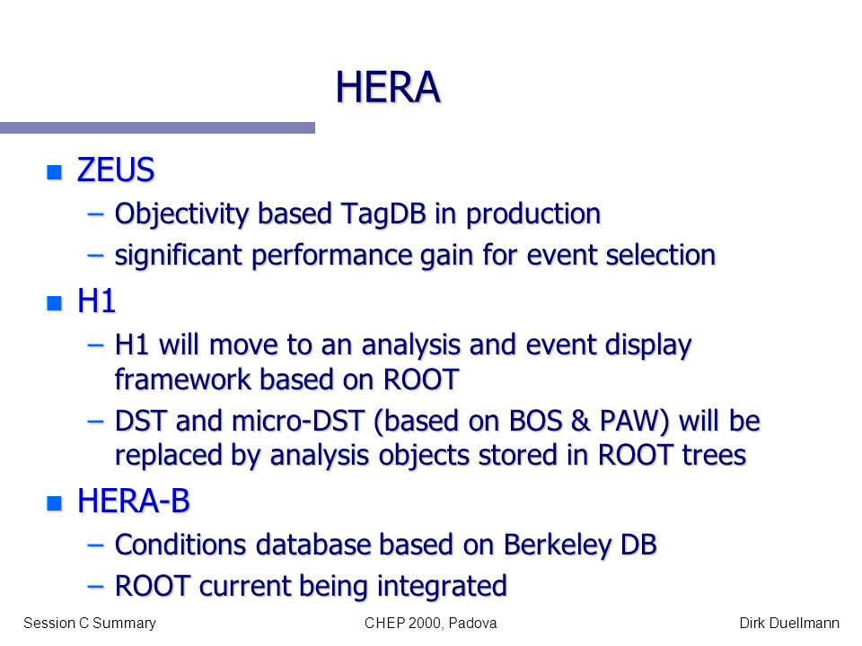 CHEP 2000, PadovaSession C SummaryDirk Duellmann HERA n ZEUS –Objectivity based TagDB in production –significant performance gain for event selection