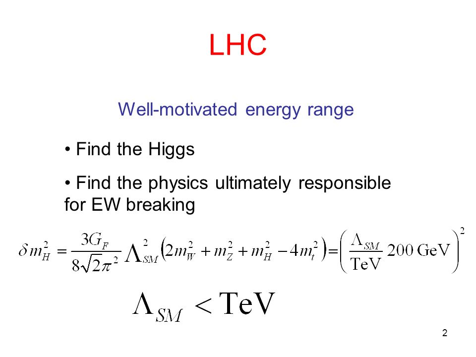 2 LHC Well-motivated energy range Find the Higgs Find the physics ultimately responsible for EW breaking