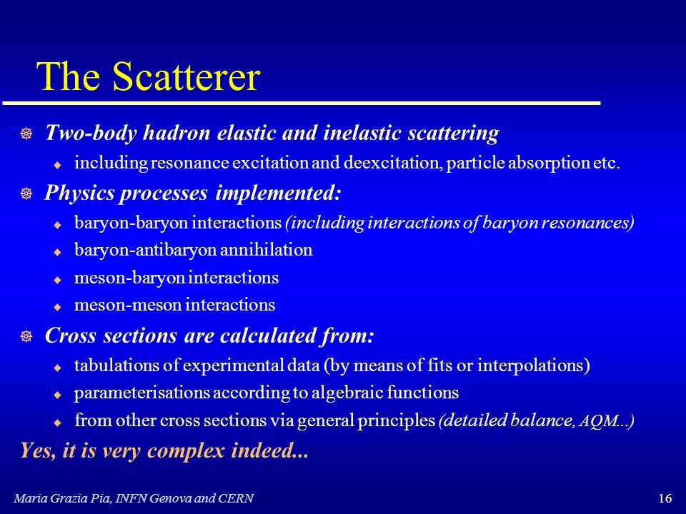 Maria Grazia Pia, INFN Genova and CERN16 The Scatterer ] Two-body hadron elastic and inelastic scattering u including resonance excitation and deexcitation, particle absorption etc.