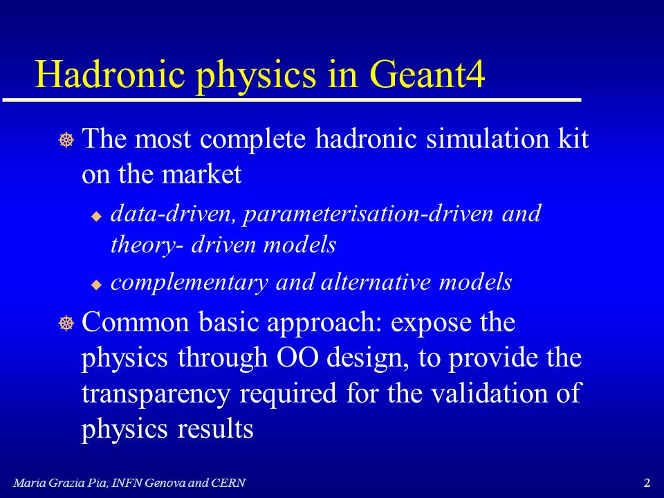 Maria Grazia Pia, INFN Genova and CERN2 Hadronic physics in Geant4 ] The most complete hadronic simulation kit on the market u data-driven, parameterisation-driven and theory- driven models u complementary and alternative models ] Common basic approach: expose the physics through OO design, to provide the transparency required for the validation of physics results