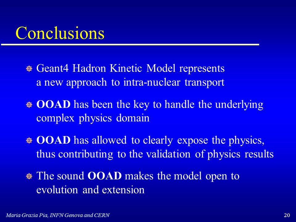 Maria Grazia Pia, INFN Genova and CERN20 Conclusions ] Geant4 Hadron Kinetic Model represents a new approach to intra-nuclear transport ] OOAD has been the key to handle the underlying complex physics domain ] OOAD has allowed to clearly expose the physics, thus contributing to the validation of physics results ] The sound OOAD makes the model open to evolution and extension