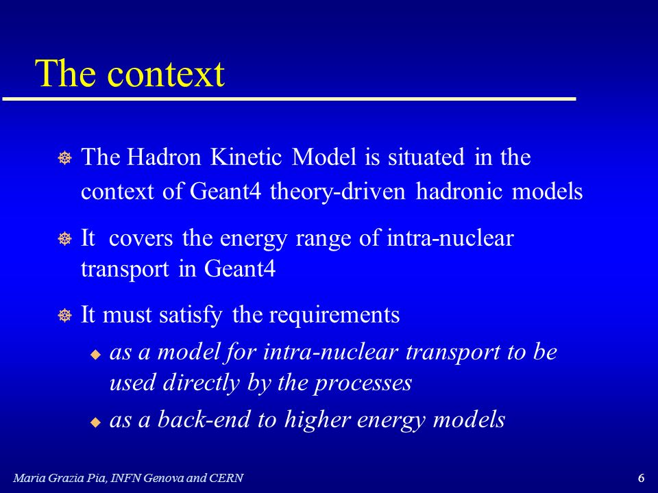 Maria Grazia Pia, INFN Genova and CERN6 The context ] The Hadron Kinetic Model is situated in the context of Geant4 theory-driven hadronic models ] It covers the energy range of intra-nuclear transport in Geant4 ] It must satisfy the requirements u as a model for intra-nuclear transport to be used directly by the processes u as a back-end to higher energy models