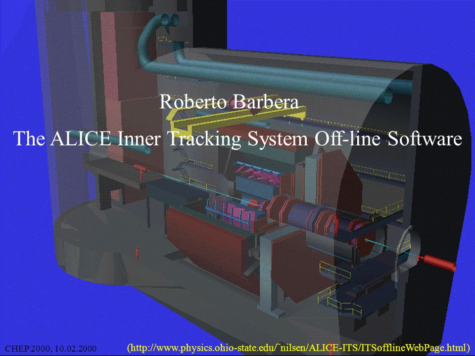 1 CHEP 2000, 10.02.2000Roberto Barbera The ALICE Inner Tracking System Off-line Software CHEP 2000, 10.02.2000 (http://www.physics.ohio-state.edu/˜nilsen/ALICE-ITS/ITSofflineWebPage.html)
