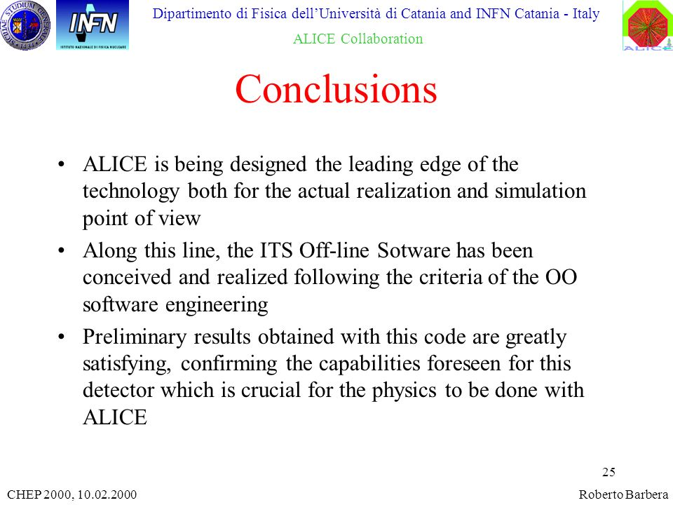 25 CHEP 2000, 10.02.2000Roberto Barbera Dipartimento di Fisica dellUniversità di Catania and INFN Catania - Italy ALICE Collaboration Conclusions ALICE is being designed the leading edge of the technology both for the actual realization and simulation point of view Along this line, the ITS Off-line Sotware has been conceived and realized following the criteria of the OO software engineering Preliminary results obtained with this code are greatly satisfying, confirming the capabilities foreseen for this detector which is crucial for the physics to be done with ALICE