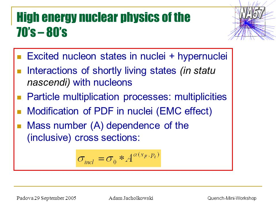 Adam JacholkowskiPadova 29 September 2005 Quench-Mini-Workshop High energy nuclear physics of the 70s – 80s Excited nucleon states in nuclei + hypernuclei Interactions of shortly living states (in statu nascendi) with nucleons Particle multiplication processes: multiplicities Modification of PDF in nuclei (EMC effect) Mass number (A) dependence of the (inclusive) cross sections: