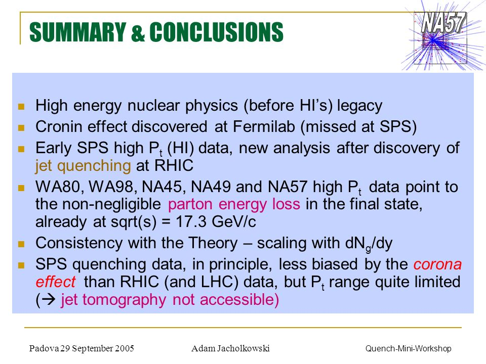Adam JacholkowskiPadova 29 September 2005 Quench-Mini-Workshop SUMMARY & CONCLUSIONS High energy nuclear physics (before HIs) legacy Cronin effect dis