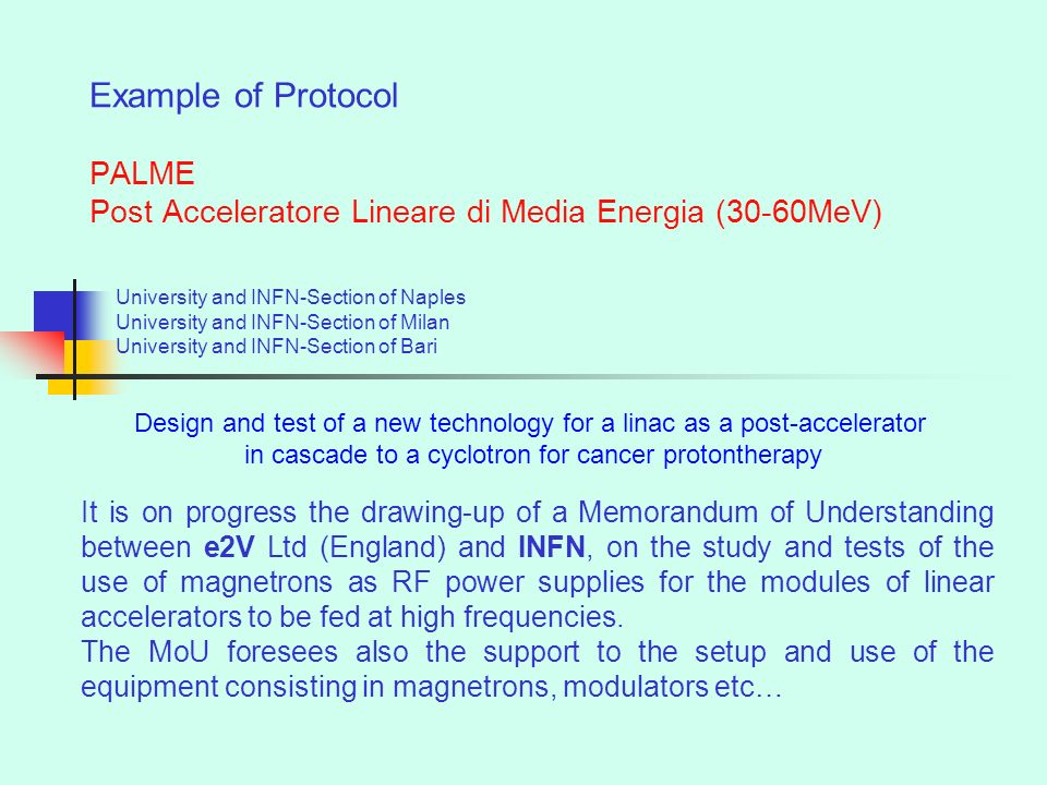 Example of Protocol PALME Post Acceleratore Lineare di Media Energia (30-60MeV) University and INFN-Section of Naples University and INFN-Section of Milan University and INFN-Section of Bari It is on progress the drawing-up of a Memorandum of Understanding between e2V Ltd (England) and INFN, on the study and tests of the use of magnetrons as RF power supplies for the modules of linear accelerators to be fed at high frequencies.