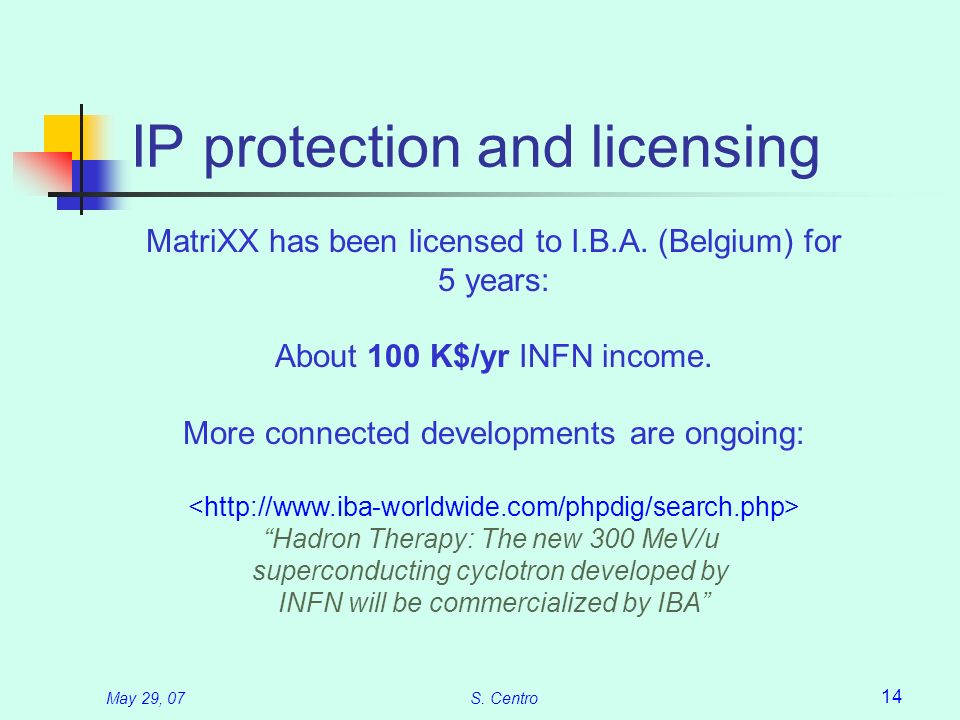 May 29, 07S. Centro 14 IP protection and licensing MatriXX has been licensed to I.B.A. (Belgium) for 5 years: About 100 K$/yr INFN income. More connec