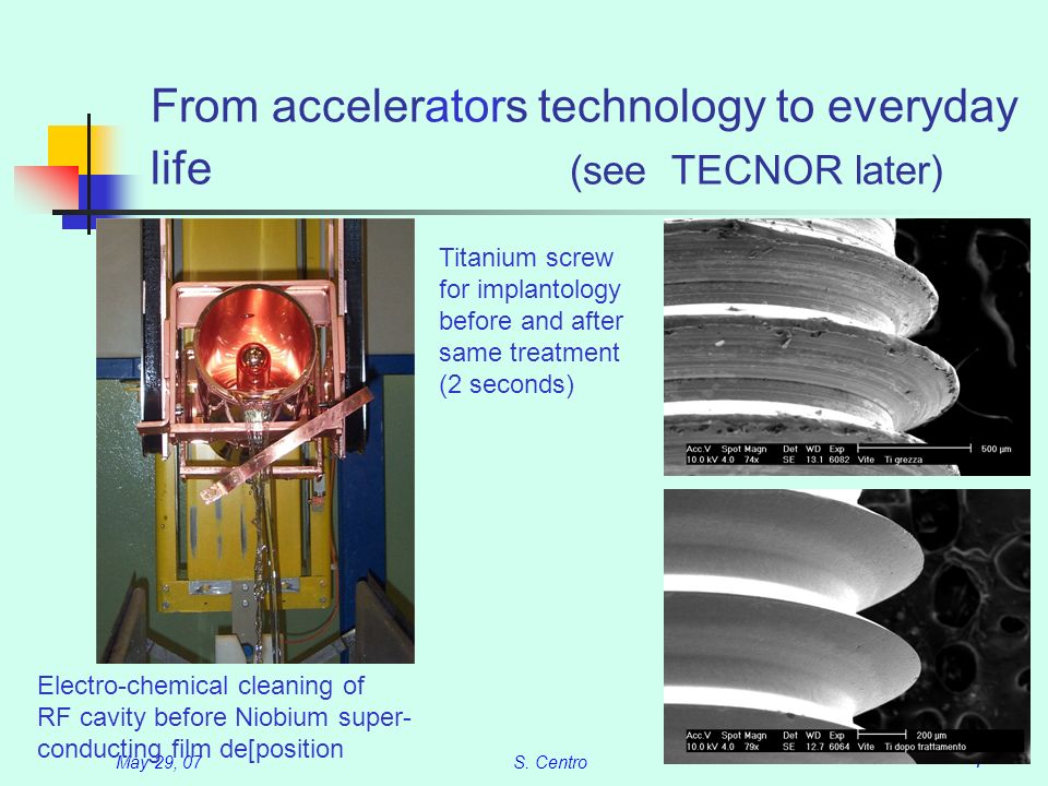 May 29, 07S. Centro 7 From accelerators technology to everyday life (see TECNOR later) Electro-chemical cleaning of RF cavity before Niobium super- co