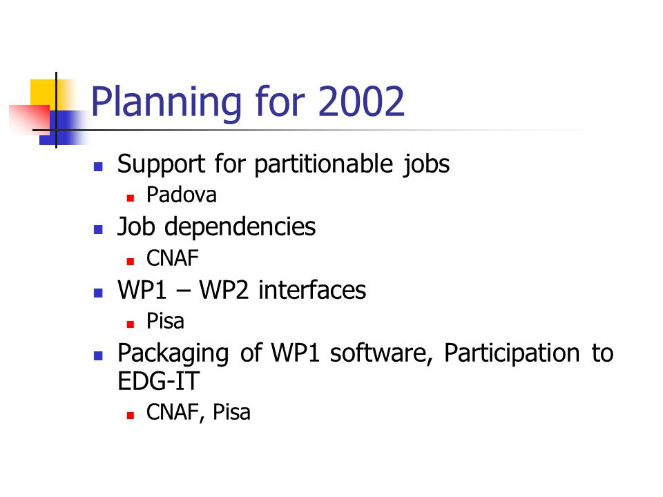 Planning for 2002 Support for partitionable jobs Padova Job dependencies CNAF WP1 – WP2 interfaces Pisa Packaging of WP1 software, Participation to EDG-IT CNAF, Pisa