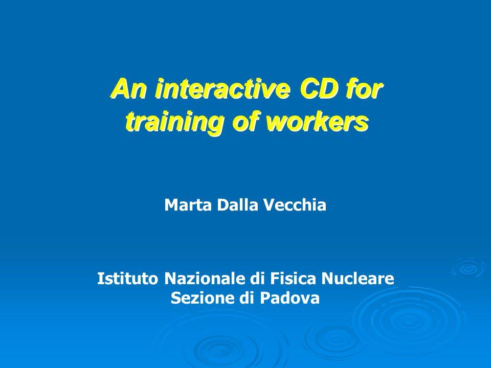 An interactive CD for training of workers Marta Dalla Vecchia Istituto Nazionale di Fisica Nucleare Sezione di Padova