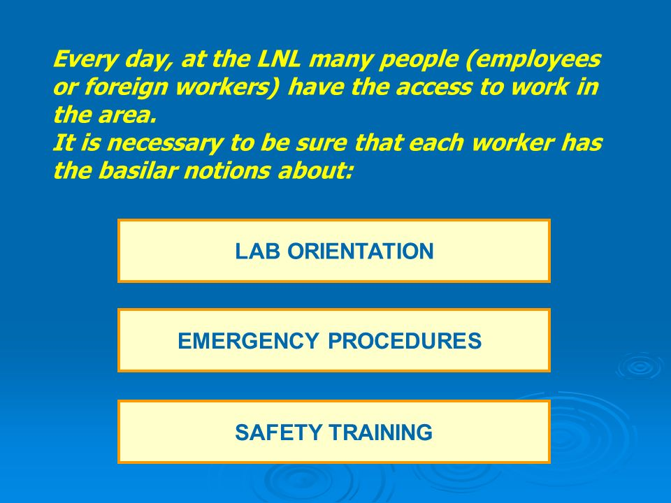 LAB ORIENTATION EMERGENCY PROCEDURES SAFETY TRAINING Every day, at the LNL many people (employees or foreign workers) have the access to work in the area.