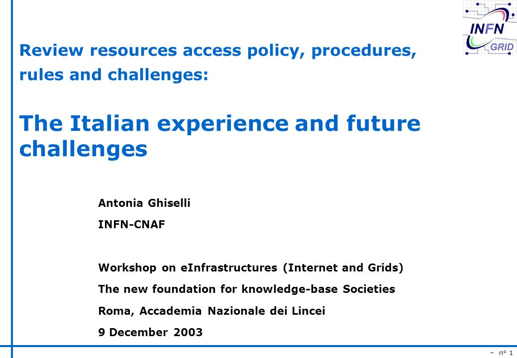 – n° 1 Review resources access policy, procedures, rules and challenges: The Italian experience and future challenges Antonia Ghiselli INFN-CNAF Workshop on eInfrastructures (Internet and Grids) The new foundation for knowledge-base Societies Roma, Accademia Nazionale dei Lincei 9 December 2003