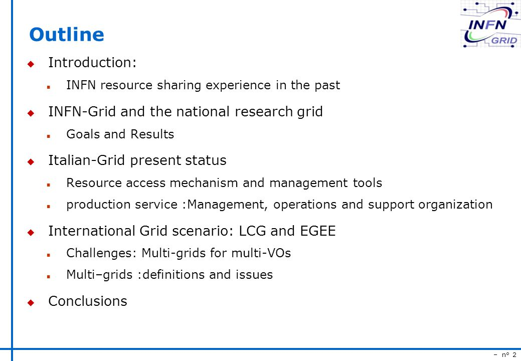 – n° 2 Outline u Introduction: n INFN resource sharing experience in the past u INFN-Grid and the national research grid n Goals and Results u Italian-Grid present status n Resource access mechanism and management tools n production service :Management, operations and support organization u International Grid scenario: LCG and EGEE n Challenges: Multi-grids for multi-VOs n Multi–grids :definitions and issues u Conclusions