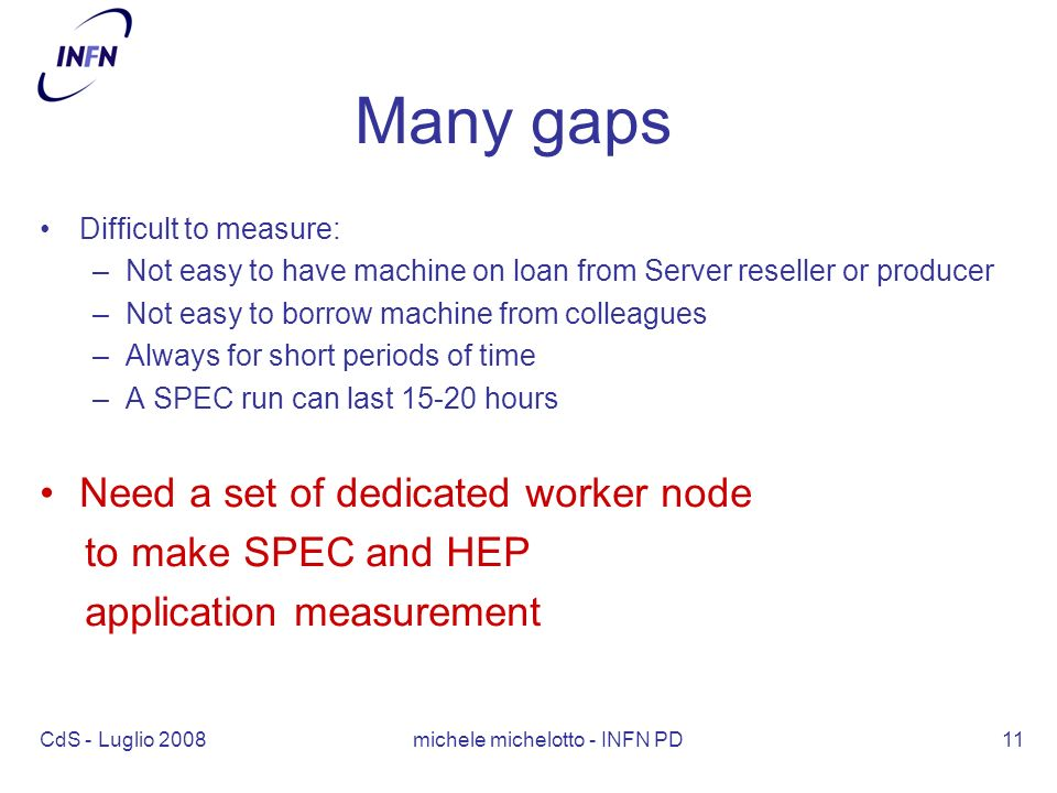 CdS - Luglio 2008 michele michelotto - INFN PD11 Many gaps Difficult to measure: –Not easy to have machine on loan from Server reseller or producer –Not easy to borrow machine from colleagues –Always for short periods of time –A SPEC run can last 15-20 hours Need a set of dedicated worker node to make SPEC and HEP application measurement