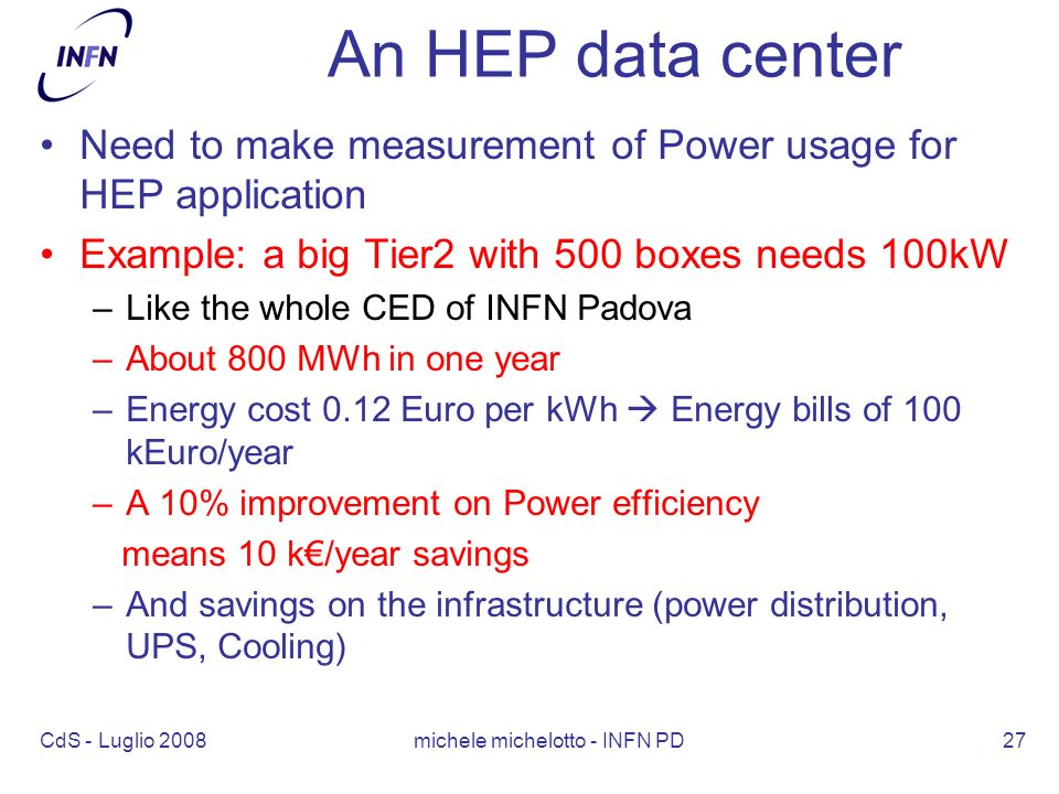 CdS - Luglio 2008 michele michelotto - INFN PD27 An HEP data center Need to make measurement of Power usage for HEP application Example: a big Tier2 with 500 boxes needs 100kW –Like the whole CED of INFN Padova –About 800 MWh in one year –Energy cost 0.12 Euro per kWh Energy bills of 100 kEuro/year –A 10% improvement on Power efficiency means 10 k/year savings –And savings on the infrastructure (power distribution, UPS, Cooling)
