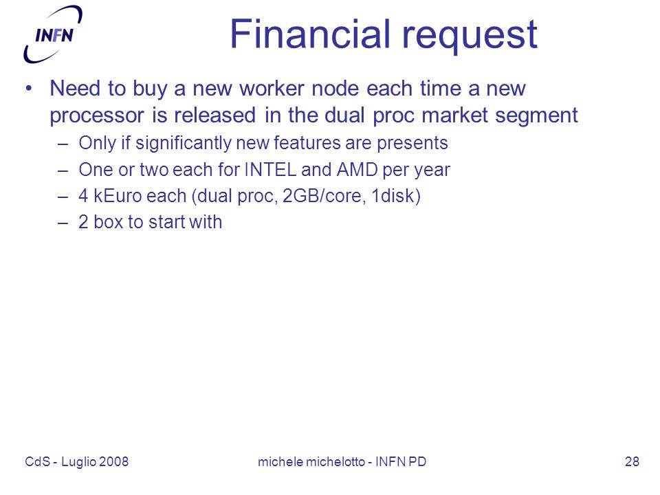 CdS - Luglio 2008 michele michelotto - INFN PD28 Financial request Need to buy a new worker node each time a new processor is released in the dual proc market segment –Only if significantly new features are presents –One or two each for INTEL and AMD per year –4 kEuro each (dual proc, 2GB/core, 1disk) –2 box to start with