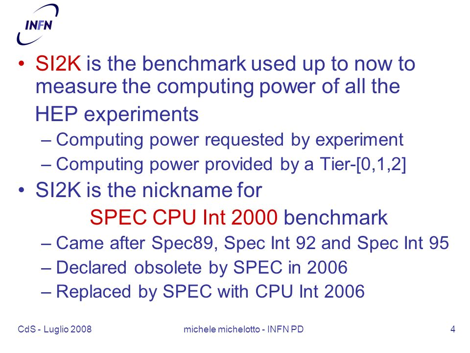 CdS - Luglio 2008 michele michelotto - INFN PD4 SI2K is the benchmark used up to now to measure the computing power of all the HEP experiments –Computing power requested by experiment –Computing power provided by a Tier-[0,1,2] SI2K is the nickname for SPEC CPU Int 2000 benchmark –Came after Spec89, Spec Int 92 and Spec Int 95 –Declared obsolete by SPEC in 2006 –Replaced by SPEC with CPU Int 2006