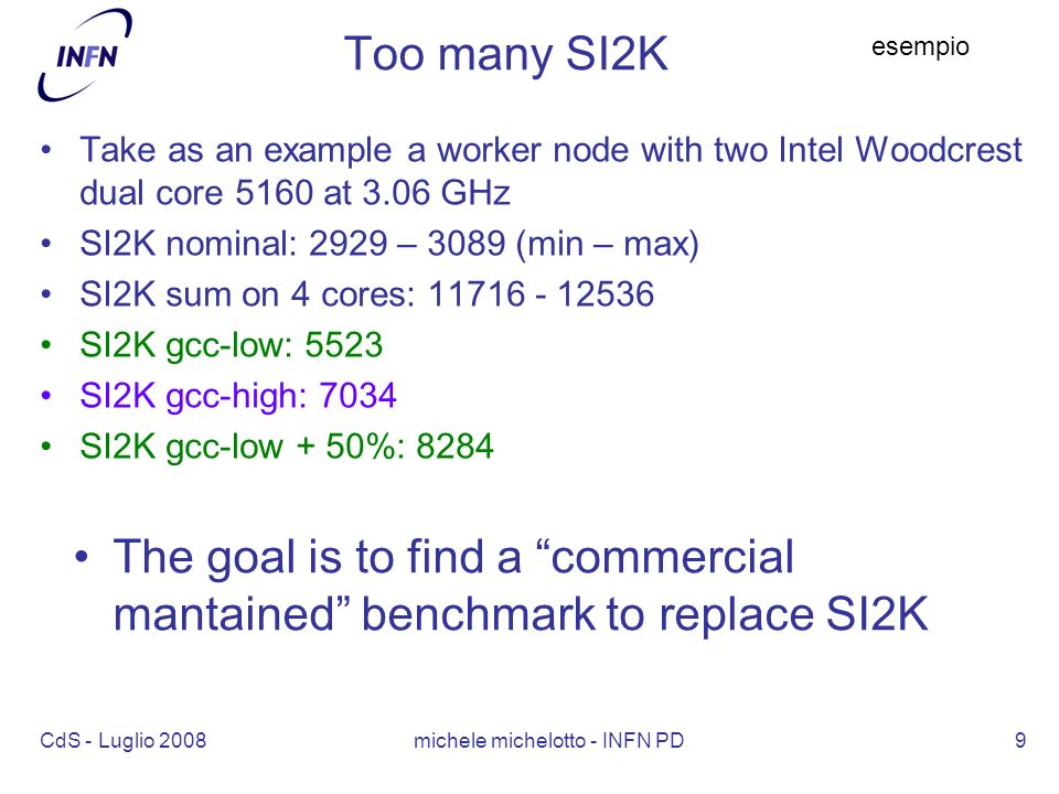 CdS - Luglio 2008 michele michelotto - INFN PD9 Too many SI2K Take as an example a worker node with two Intel Woodcrest dual core 5160 at 3.06 GHz SI2K nominal: 2929 – 3089 (min – max) SI2K sum on 4 cores: 11716 - 12536 SI2K gcc-low: 5523 SI2K gcc-high: 7034 SI2K gcc-low + 50%: 8284 esempio The goal is to find a commercial mantained benchmark to replace SI2K