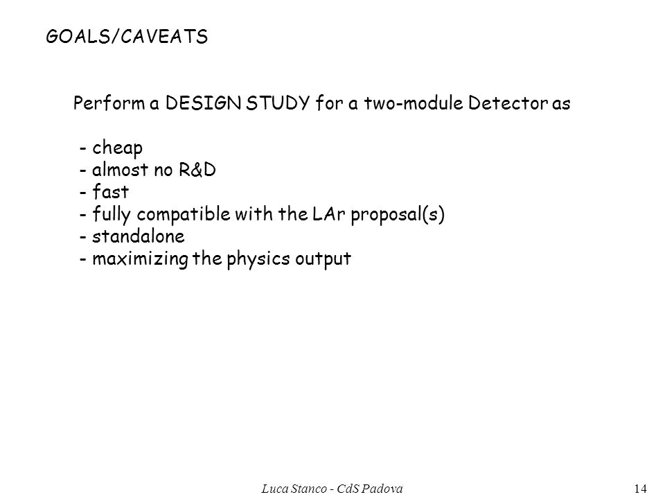 GOALS/CAVEATS Perform a DESIGN STUDY for a two-module Detector as - cheap - almost no R&D - fast - fully compatible with the LAr proposal(s) - standal