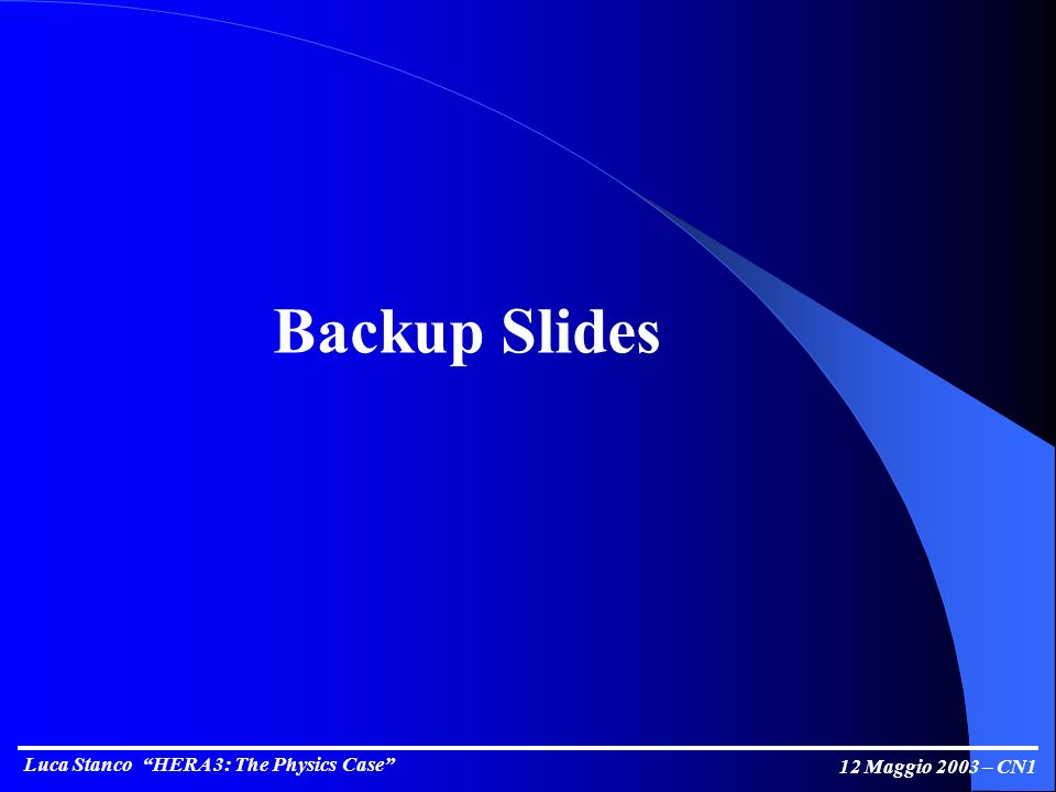 Luca Stanco HERA 3: The Physics Case 12 Maggio 2003 – CN1 Backup Slides