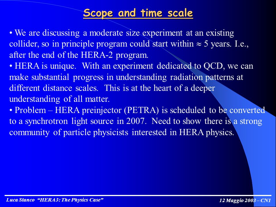 Luca Stanco HERA 3: The Physics Case 12 Maggio 2003 – CN1 Scope and time scale We are discussing a moderate size experiment at an existing collider, so in principle program could start within 5 years.