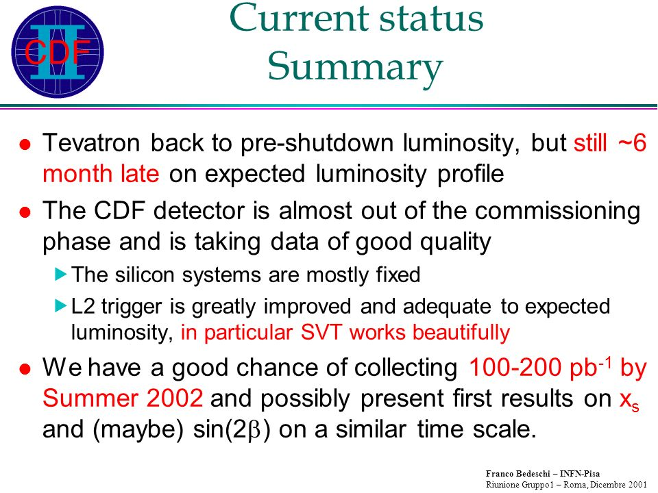 Franco Bedeschi – INFN-Pisa Riunione Gruppo1 – Roma, Dicembre 2001 Current status Summary Tevatron back to pre-shutdown luminosity, but still ~6 month late on expected luminosity profile The CDF detector is almost out of the commissioning phase and is taking data of good quality The silicon systems are mostly fixed L2 trigger is greatly improved and adequate to expected luminosity, in particular SVT works beautifully We have a good chance of collecting 100-200 pb -1 by Summer 2002 and possibly present first results on x s and (maybe) sin(2 ) on a similar time scale.