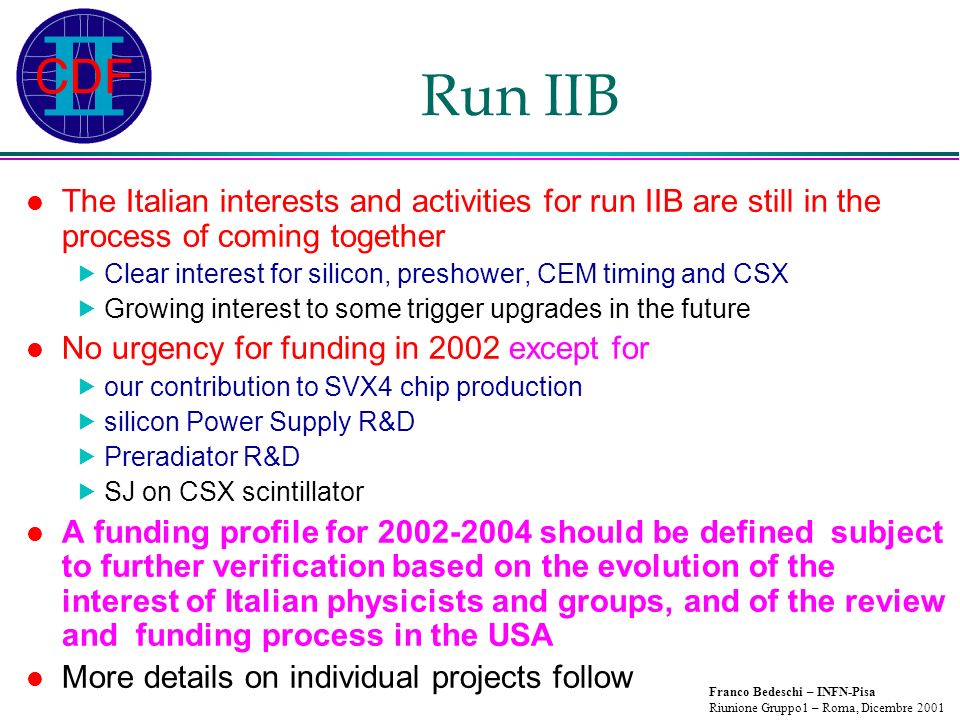 Franco Bedeschi – INFN-Pisa Riunione Gruppo1 – Roma, Dicembre 2001 Run IIB The Italian interests and activities for run IIB are still in the process of coming together Clear interest for silicon, preshower, CEM timing and CSX Growing interest to some trigger upgrades in the future No urgency for funding in 2002 except for our contribution to SVX4 chip production silicon Power Supply R&D Preradiator R&D SJ on CSX scintillator A funding profile for 2002-2004 should be defined subject to further verification based on the evolution of the interest of Italian physicists and groups, and of the review and funding process in the USA More details on individual projects follow