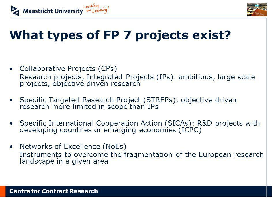 Centre for Contract Research What types of FP 7 projects exist? Collaborative Projects (CPs) Research projects, Integrated Projects (IPs): ambitious,