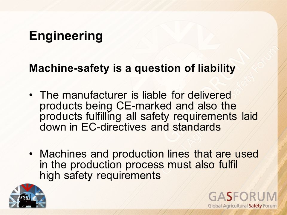 Machine-safety is a question of liability The manufacturer is liable for delivered products being CE-marked and also the products fulfilling all safety requirements laid down in EC-directives and standards Machines and production lines that are used in the production process must also fulfil high safety requirements Engineering