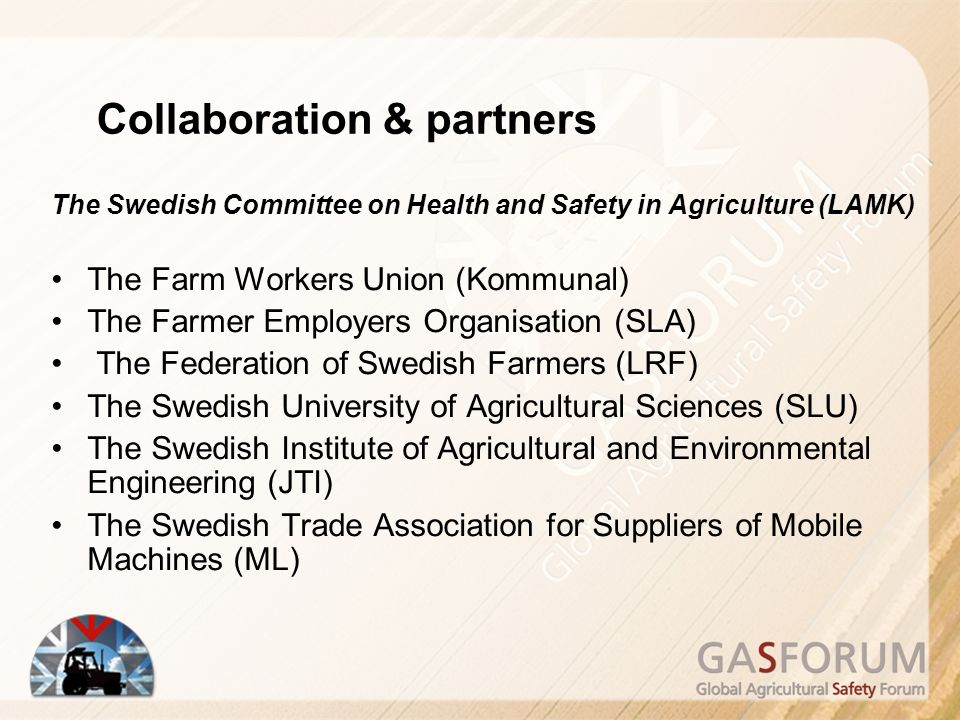 The Swedish Committee on Health and Safety in Agriculture (LAMK) The Farm Workers Union (Kommunal) The Farmer Employers Organisation (SLA) The Federation of Swedish Farmers (LRF) The Swedish University of Agricultural Sciences (SLU) The Swedish Institute of Agricultural and Environmental Engineering (JTI) The Swedish Trade Association for Suppliers of Mobile Machines (ML) Collaboration & partners