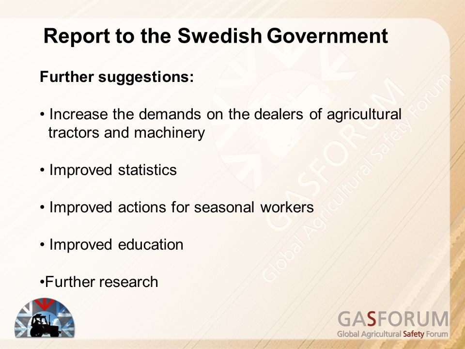 Report to the Swedish Government Further suggestions: Increase the demands on the dealers of agricultural tractors and machinery Improved statistics Improved actions for seasonal workers Improved education Further research