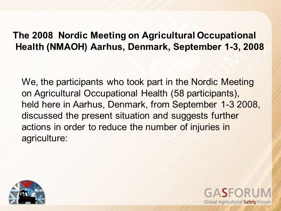 The 2008 Nordic Meeting on Agricultural Occupational Health (NMAOH) Aarhus, Denmark, September 1-3, 2008 We, the participants who took part in the Nordic Meeting on Agricultural Occupational Health (58 participants), held here in Aarhus, Denmark, from September 1-3 2008, discussed the present situation and suggests further actions in order to reduce the number of injuries in agriculture: