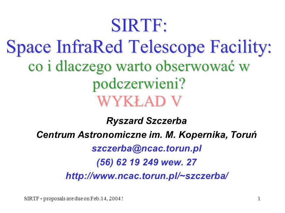 SIRTF - proposals are due on Feb.14, 2004 !1 SIRTF: Space InfraRed Telescope Facility: co i dlaczego warto obserwować w podczerwieni? WYKŁAD V Ryszard