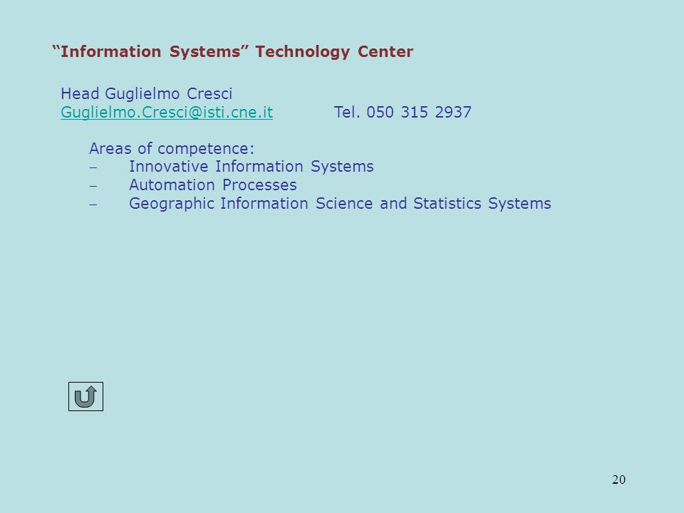20 Information Systems Technology Center Head Guglielmo Cresci Guglielmo.Cresci@isti.cne.itGuglielmo.Cresci@isti.cne.it Tel. 050 315 2937 Areas of com
