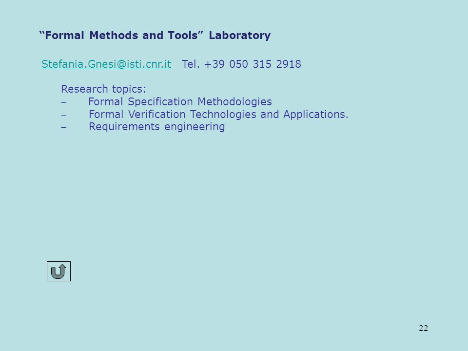 22 Formal Methods and Tools Laboratory Stefania.Gnesi@isti.cnr.itStefania.Gnesi@isti.cnr.it Tel. +39 050 315 2918 Research topics: Formal Specificatio