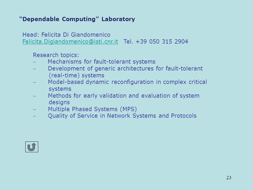 23 Dependable Computing Laboratory Head: Felicita Di Giandomenico Felicita.Digiandomenico@isti.cnr.itFelicita.Digiandomenico@isti.cnr.it Tel.