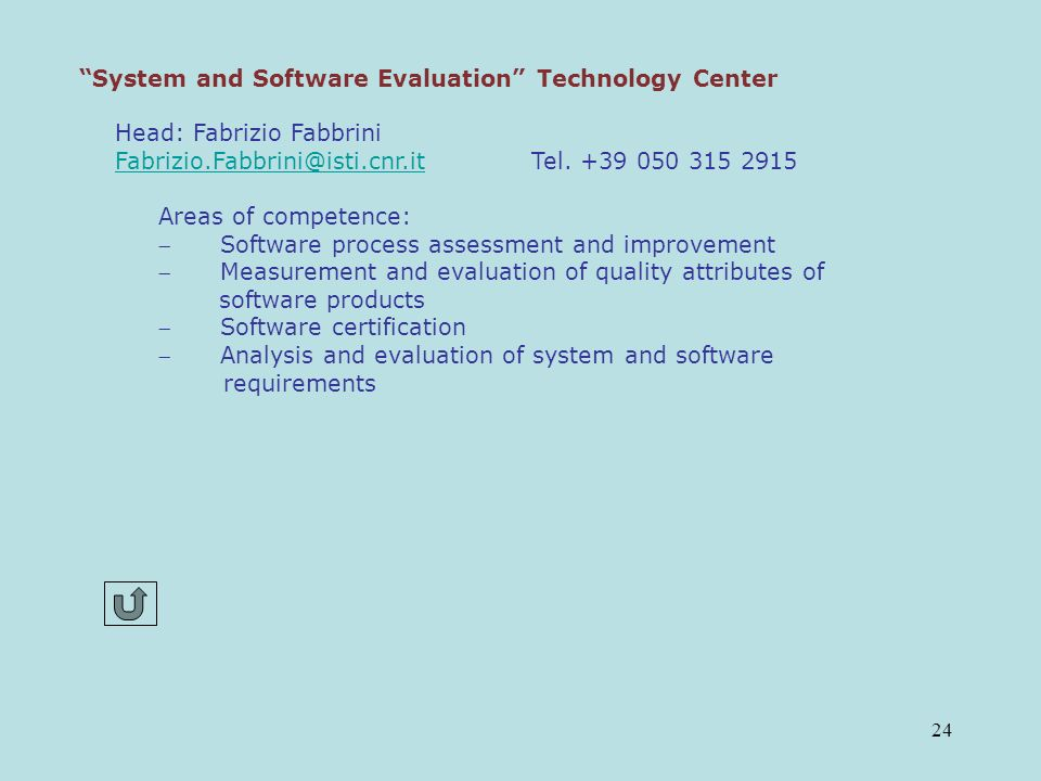 24 System and Software Evaluation Technology Center Head: Fabrizio Fabbrini Fabrizio.Fabbrini@isti.cnr.itFabrizio.Fabbrini@isti.cnr.it Tel.
