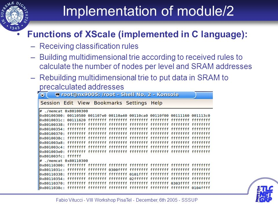 11 Fabio Vitucci - VIII Workshop PisaTel - December, 6th 2005 - SSSUP Functions of XScale (implemented in C language): –Receiving classification rules –Building multidimensional trie according to received rules to calculate the number of nodes per level and SRAM addresses –Rebuilding multidimensional trie to put data in SRAM to precalculated addresses Functions of Microengines: –Receiving packets –Retrieving proper fields to packet headers –Finding matching rules using data structure in SRAM –Modifying TOS fields Implementation of module/2
