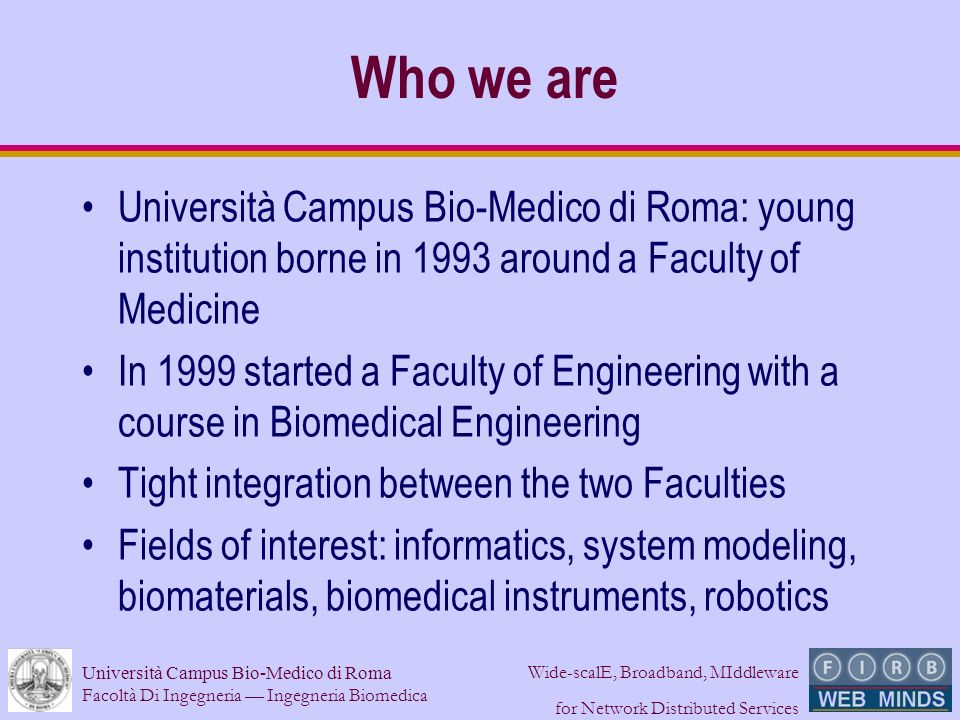 Facoltà Di Ingegneria Ingegneria Biomedica Wide-scalE, Broadband, MIddleware for Network Distributed Services Who we are Università Campus Bio-Medico di Roma: young institution borne in 1993 around a Faculty of Medicine In 1999 started a Faculty of Engineering with a course in Biomedical Engineering Tight integration between the two Faculties Fields of interest: informatics, system modeling, biomaterials, biomedical instruments, robotics
