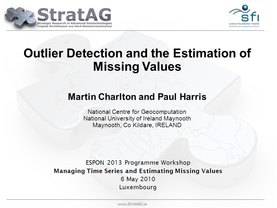 www.StratAG.ie Outlier Detection and the Estimation of Missing Values Martin Charlton and Paul Harris National Centre for Geocomputation National Univ