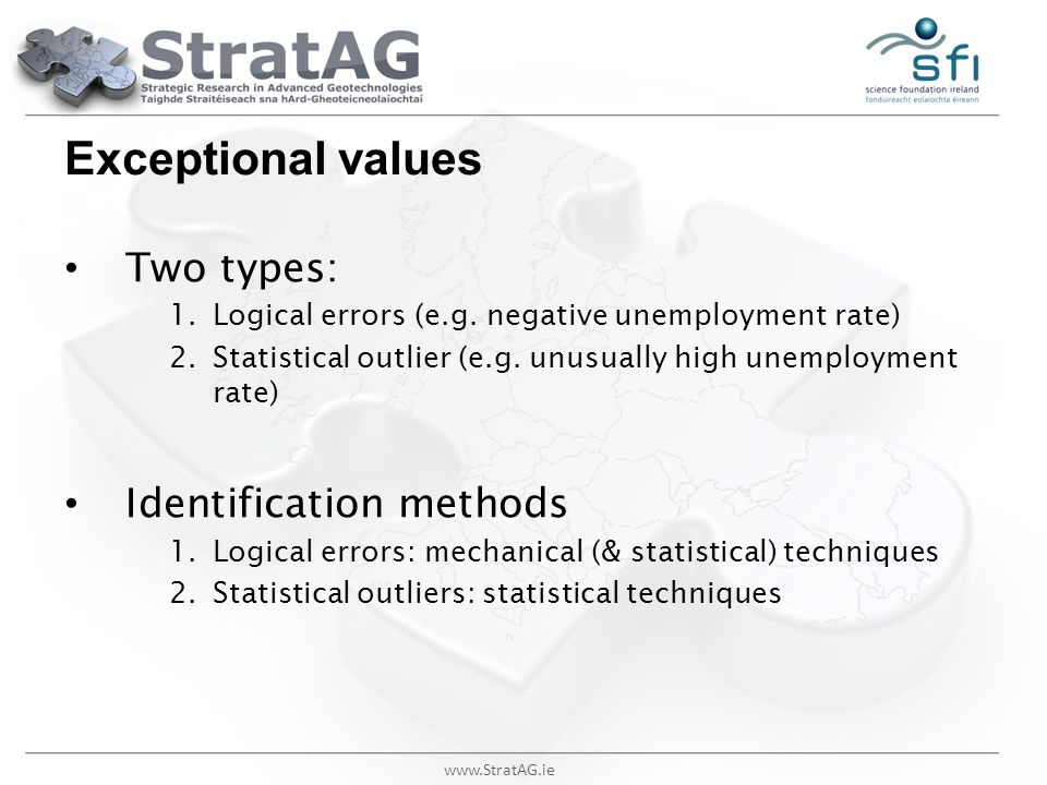 www.StratAG.ie Exceptional values Two types: 1.Logical errors (e.g. negative unemployment rate) 2.Statistical outlier (e.g. unusually high unemploymen