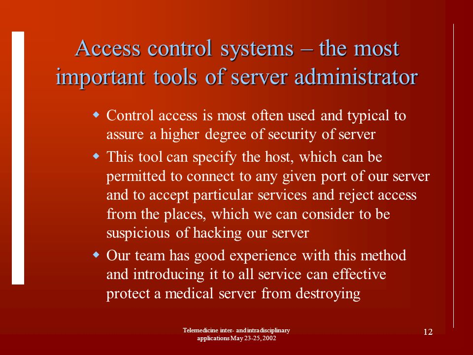 Telemedicine inter- and intradisciplinary applications May 23-25, 2002 12 Access control systems – the most important tools of server administrator Co