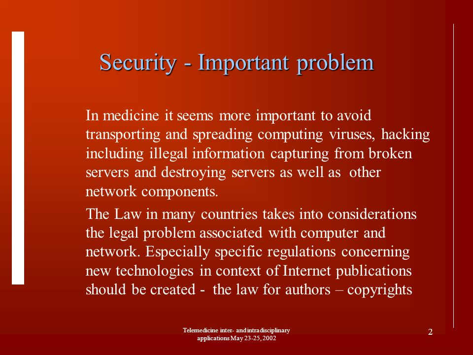 Telemedicine inter- and intradisciplinary applications May 23-25, 2002 2 Security - Important problem In medicine it seems more important to avoid transporting and spreading computing viruses, hacking including illegal information capturing from broken servers and destroying servers as well as other network components.