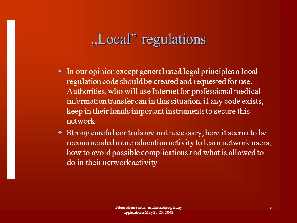 Telemedicine inter- and intradisciplinary applications May 23-25, 2002 3 Local regulations In our opinion except general used legal principles a local regulation code should be created and requested for use.