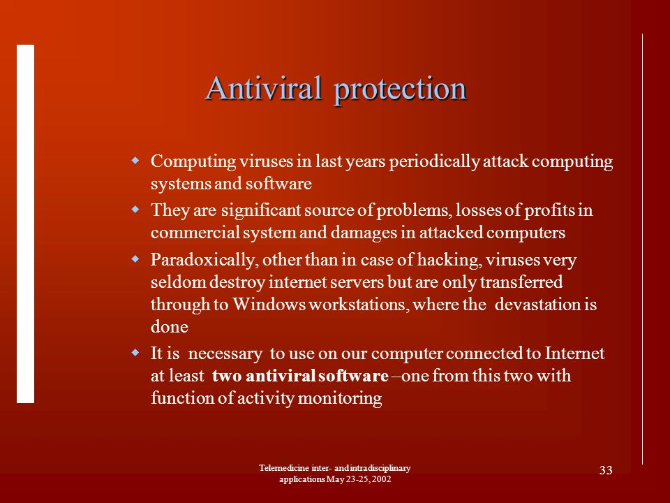 Telemedicine inter- and intradisciplinary applications May 23-25, 2002 33 Antiviral protection Computing viruses in last years periodically attack com